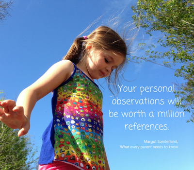 """Your personal observations will be worth a million references.""  Margot Sunderland, What every parent needs to know"